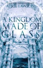 A Kingdom Made Of Glass (#Wattys2016) by aprilAlawson