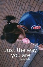 Just the way you are ; cth - #Wattys2016 by ineedlrh