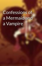 Confessions of a Mermaid and a Vampire by pepperlicious52