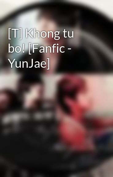 [T] Khong tu bo! [Fanfic - YunJae] by Jaejin_cass