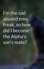 I'm the sad abused emo freak, so how did I become the Alpha's son's mate? by musicwolf19