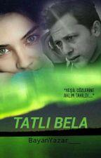 TATLI BELA  (Tamamlandı) by BayanYazar___