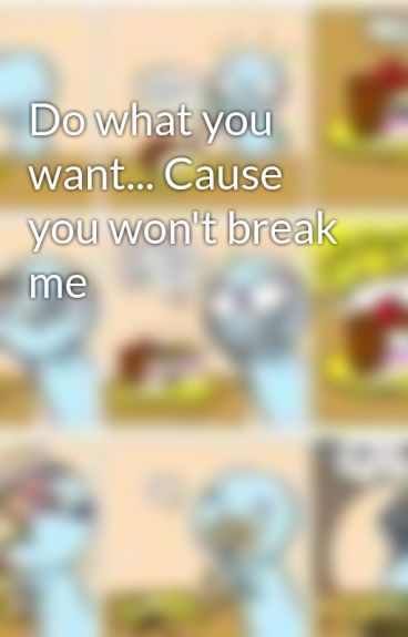 Do what you want... Cause you won't break me by wolfchick