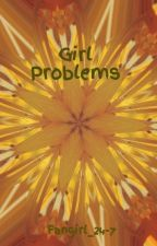 Girl Problems by Fangirl_24-7