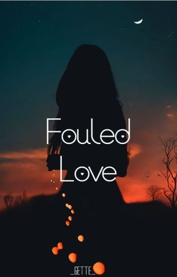 FOULED LOVE [ COMPLETED ]
