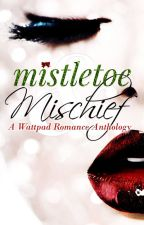 Mistletoe and Mischief (A Wattpad Romance Anthology) by MichelleJoQuinn