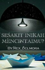 SESAKIT INIKAH MENCINTAIMU (Komplit Selesai) by Rex_delmora