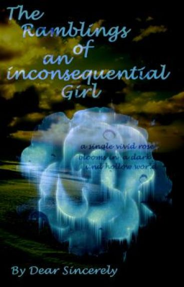The Ramblings of a Inconsequential Girl (My Poetry Collection) by Dear_Sincerely