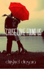 'Cause Love Found Us by chrishyeldiosara