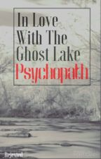 In Love with the Ghost Lake Psychopath by _Rejexted_