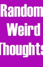 Random Weird Thoughts by Niamh1234567890