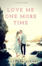 Love Me One More Time (Fanfiction) by fuyutsukihikari