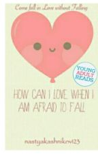How can I love when I am afraid to fall (#Wattys 2015) by nastyakashnikov123