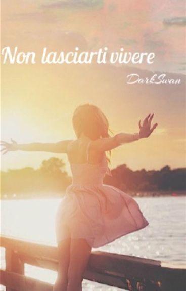 Non lasciarti vivere.