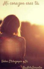 Mi corazon eres tú.|Valen Etchegoyen & tu| by EtcheCriaturita