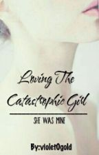Loving The Catastrophic Girl | ✔ by violet0gold