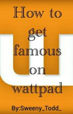How To Get Famous On Wattpad by Sweeny_Todd_