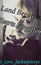 Land Begotten, Hearts Forgotten (A Jacksepticeye fanfiction) by I_love_Jacksepticeye