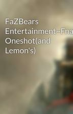 FaZBears Entertainment~Fnaf Oneshot(and Lemon's) by XxAnnthonyxX