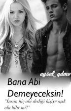 Bana Abi Demeyeceksin! |FİNAL| by aysel_qdmv