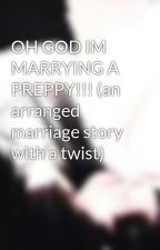 OH GOD IM MARRYING A PREPPY!!! (an arranged marriage story with a twist) by adridaly
