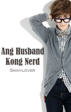 Ang Husband Kong Nerd -COMPLETED- by shinylover