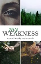 My Weakness by maybe-we-do