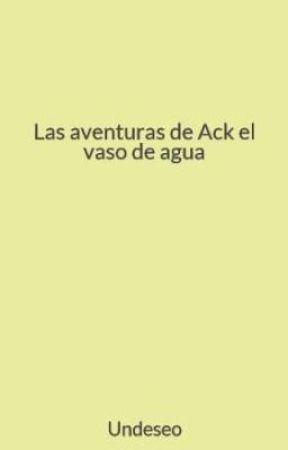 Las aventuras de Ack, el vaso de agua by Undeseo