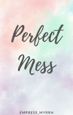 Perfect Mess [Soon to be Published/Revising] by MyrrhRamirez