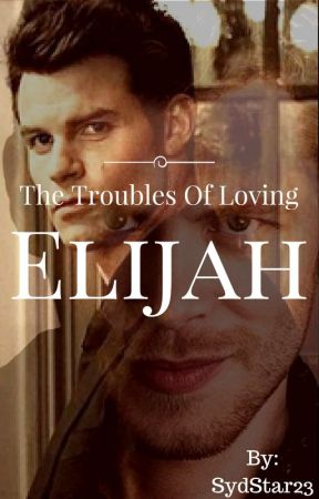 The Troubles Of Loving Elijah by SydStar23