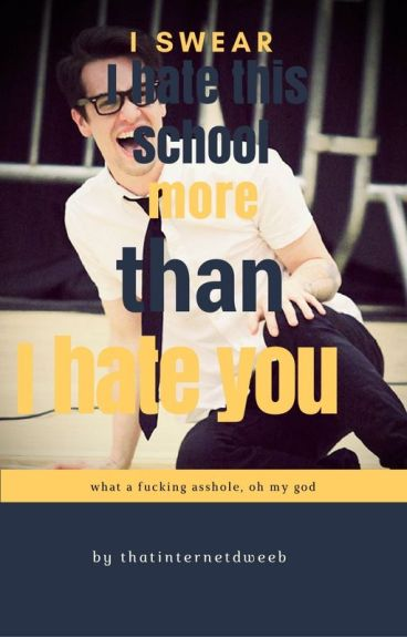 I swear I hate This School More than I hate You (Brendon Urie X reader)
