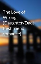 The Love of Wrong (Daughter/Dads Best friend romance) by CompletelyWrong
