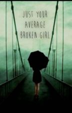 Just your average broken girl  *MAJOR EDITING* by madness1216