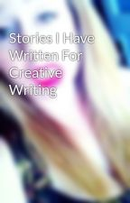 Stories I Have Written For Creative Writing by helloyesthisisrachel