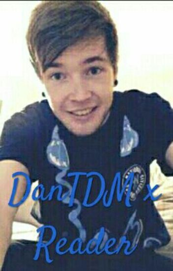 DanTDM x Reader (Discontinued...)