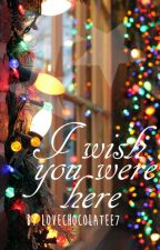 I wish you were here ✔ by lovechocolatee7