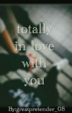 Totally In Love With You  {On-Going}      #Wattys2016 by greatpretender_08