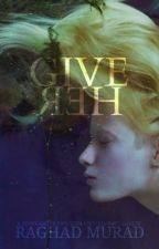 GIVE HER (book 1) by RaghaddMurad