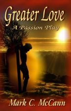 Greater Love: A Passion Play by wordsnvisions