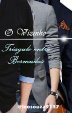 O Vizinho - Triangulo Entre Bermudas (Romance Gay) - *EM REVISÃO.* by leosouza9117