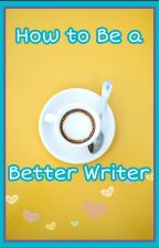 How to be a Better Writer (For Beginners) by OliviaMaePalmer