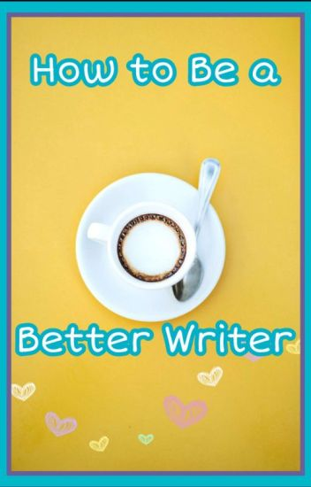 How to be a Better Writer (For Beginners)