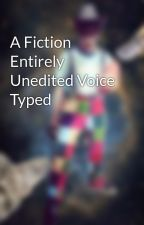 A Fiction Entirely Unedited Voice Typed by WalrusPatty