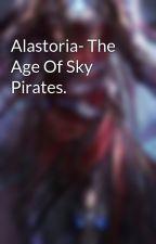 Alastoria- The Age Of Sky Pirates. by JhettofOddensden