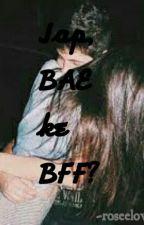Jap, Bae Ke Bff? by roseelover