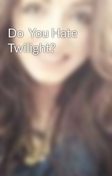 Do  You Hate Twilight?