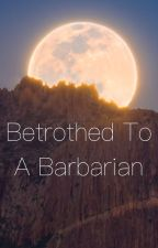 Betrothed To A Barbarian by qwertyyy12342