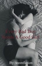 Every Bad Boy Needs A Good Girl by teeenfiction