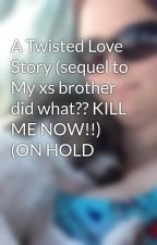 A Twisted Love Story (sequel to My xs brother did what?? KILL ME NOW!!) (ON HOLD by seximomma724