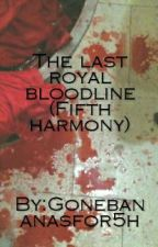 The last royal blood line by Gonebananasfor5h